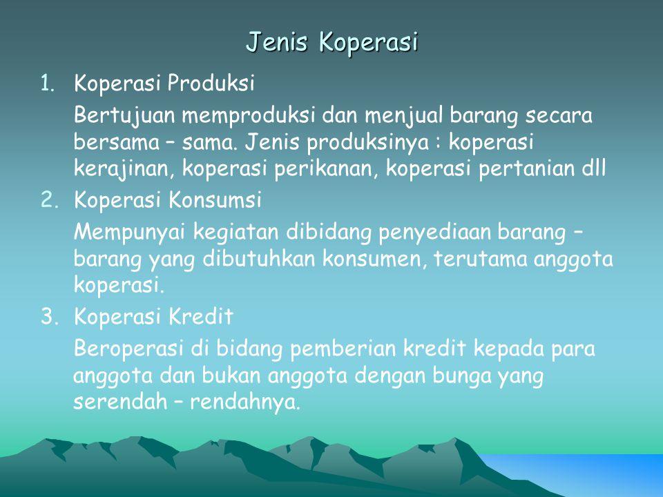 Jenis Koperasi 1.Koperasi Produksi Bertujuan memproduksi dan menjual barang secara bersama – sama. Jenis produksinya : koperasi kerajinan, koperasi pe