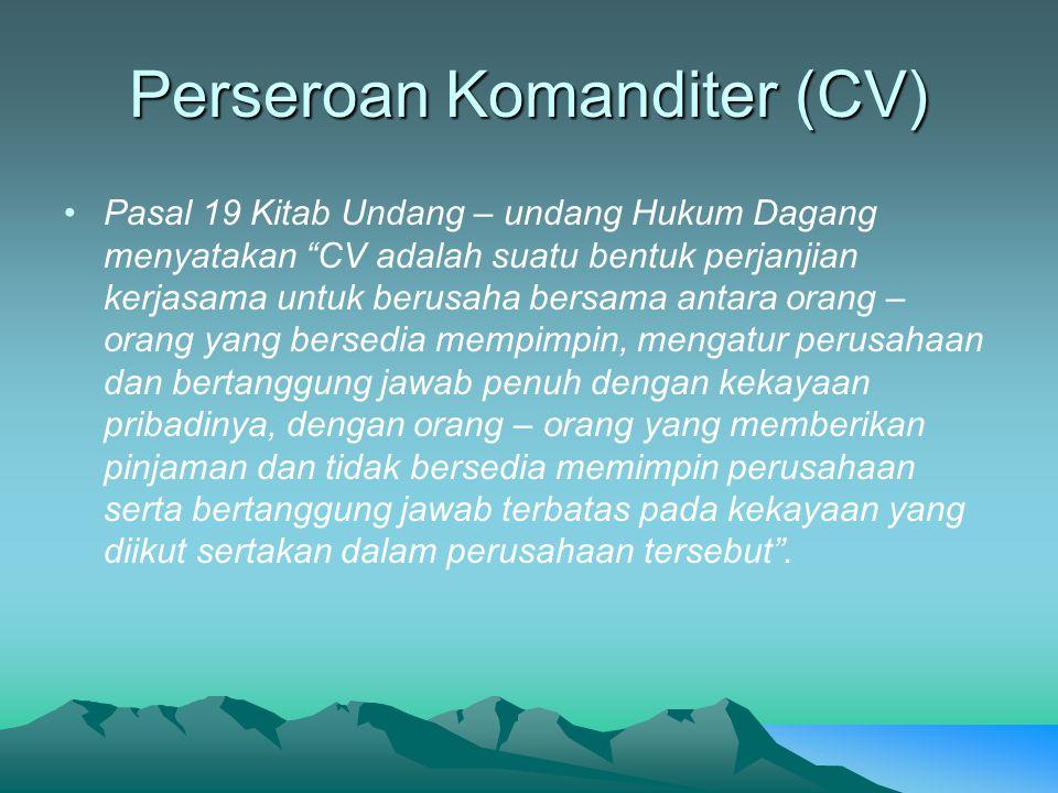 """Perseroan Komanditer (CV) Pasal 19 Kitab Undang – undang Hukum Dagang menyatakan """"CV adalah suatu bentuk perjanjian kerjasama untuk berusaha bersama a"""