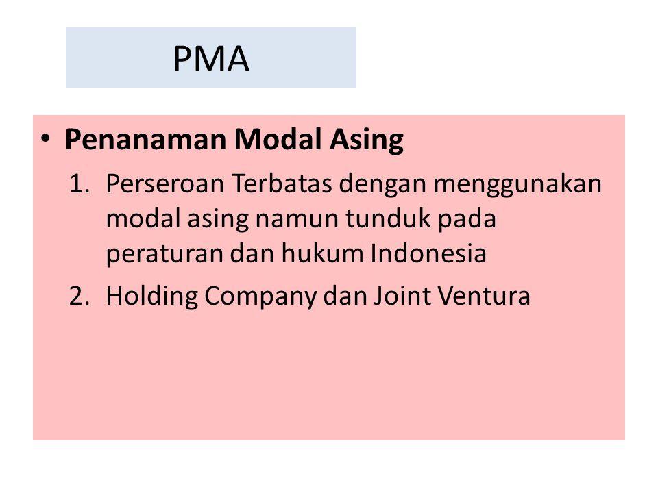 PMA Penanaman Modal Asing 1.Perseroan Terbatas dengan menggunakan modal asing namun tunduk pada peraturan dan hukum Indonesia 2.Holding Company dan Jo