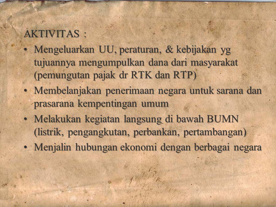 AKTIVITAS : Mengeluarkan UU, peraturan, & kebijakan yg tujuannya mengumpulkan dana dari masyarakat (pemungutan pajak dr RTK dan RTP)Mengeluarkan UU, peraturan, & kebijakan yg tujuannya mengumpulkan dana dari masyarakat (pemungutan pajak dr RTK dan RTP) Membelanjakan penerimaan negara untuk sarana dan prasarana kempentingan umumMembelanjakan penerimaan negara untuk sarana dan prasarana kempentingan umum Melakukan kegiatan langsung di bawah BUMN (listrik, pengangkutan, perbankan, pertambangan)Melakukan kegiatan langsung di bawah BUMN (listrik, pengangkutan, perbankan, pertambangan) Menjalin hubungan ekonomi dengan berbagai negaraMenjalin hubungan ekonomi dengan berbagai negara