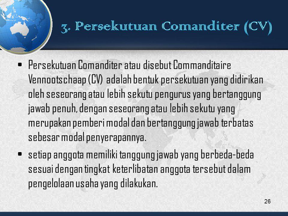 Persekutuan Comanditer atau disebut Commanditaire Vennootschaap (CV) adalah bentuk persekutuan yang didirikan oleh seseorang atau lebih sekutu pengurus yang bertanggung jawab penuh, dengan seseorang atau lebih sekutu yang merupakan pemberi modal dan bertanggung jawab terbatas sebesar modal penyerapannya.