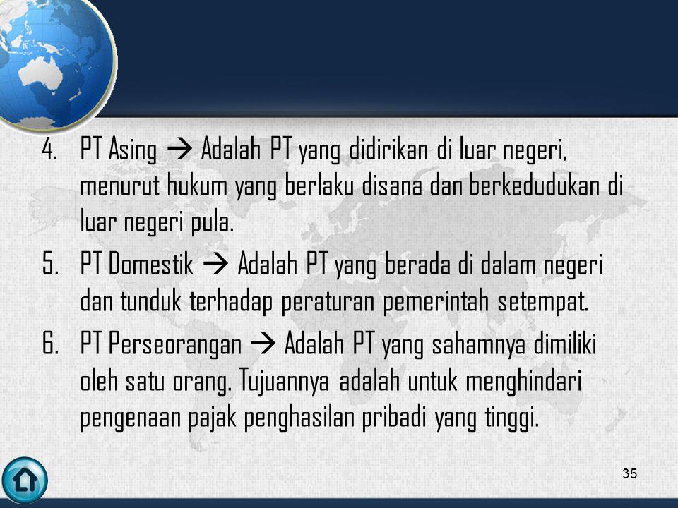 4.PT Asing  Adalah PT yang didirikan di luar negeri, menurut hukum yang berlaku disana dan berkedudukan di luar negeri pula.