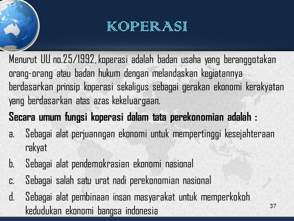 Menurut UU no.25/1992, koperasi adalah badan usaha yang beranggotakan orang-orang atau badan hukum dengan melandaskan kegiatannya berdasarkan prinsip koperasi sekaligus sebagai gerakan ekonomi kerakyatan yang berdasarkan atas azas kekeluargaan.