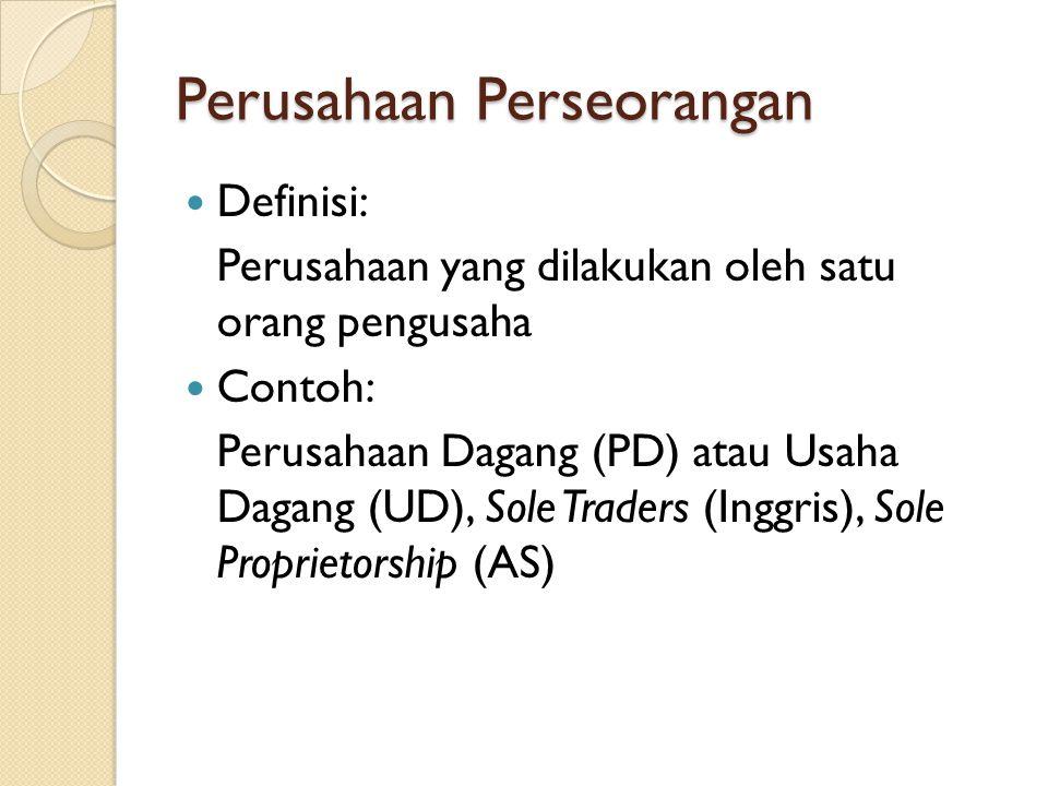 Perusahaan Perseorangan Definisi: Perusahaan yang dilakukan oleh satu orang pengusaha Contoh: Perusahaan Dagang (PD) atau Usaha Dagang (UD), Sole Traders (Inggris), Sole Proprietorship (AS)
