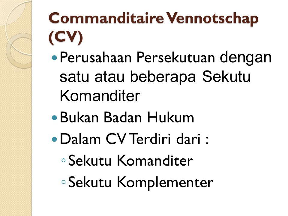 Commanditaire Vennotschap (CV) Perusahaan Persekutuan dengan satu atau beberapa Sekutu Komanditer Bukan Badan Hukum Dalam CV Terdiri dari : ◦ Sekutu Komanditer ◦ Sekutu Komplementer