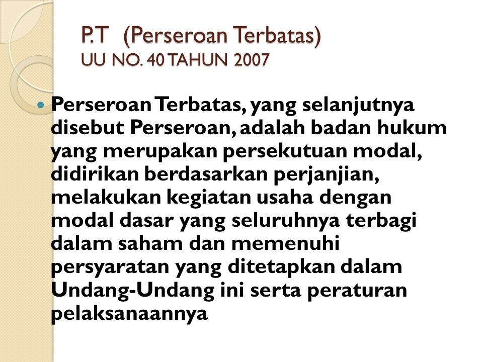 P.T (Perseroan Terbatas) UU NO. 40 TAHUN 2007 Perseroan Terbatas, yang selanjutnya disebut Perseroan, adalah badan hukum yang merupakan persekutuan mo
