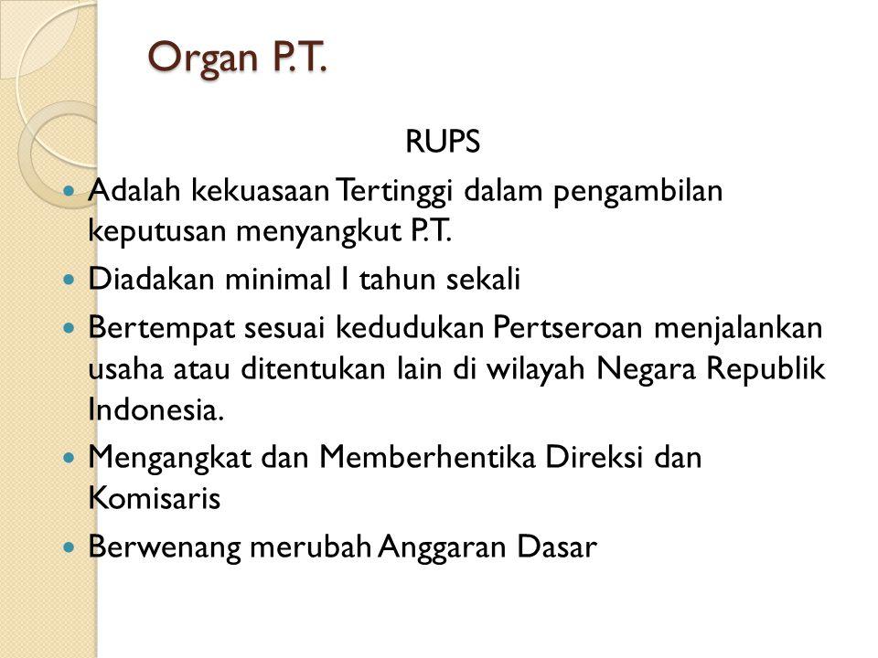 Organ P.T. RUPS Adalah kekuasaan Tertinggi dalam pengambilan keputusan menyangkut P.T. Diadakan minimal I tahun sekali Bertempat sesuai kedudukan Pert