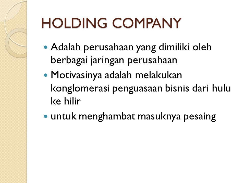 HOLDING COMPANY Adalah perusahaan yang dimiliki oleh berbagai jaringan perusahaan Motivasinya adalah melakukan konglomerasi penguasaan bisnis dari hulu ke hilir untuk menghambat masuknya pesaing