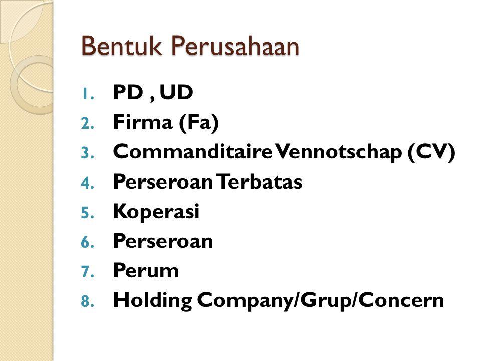 Bentuk Perusahaan 1. PD, UD 2. Firma (Fa) 3. Commanditaire Vennotschap (CV) 4. Perseroan Terbatas 5. Koperasi 6. Perseroan 7. Perum 8. Holding Company