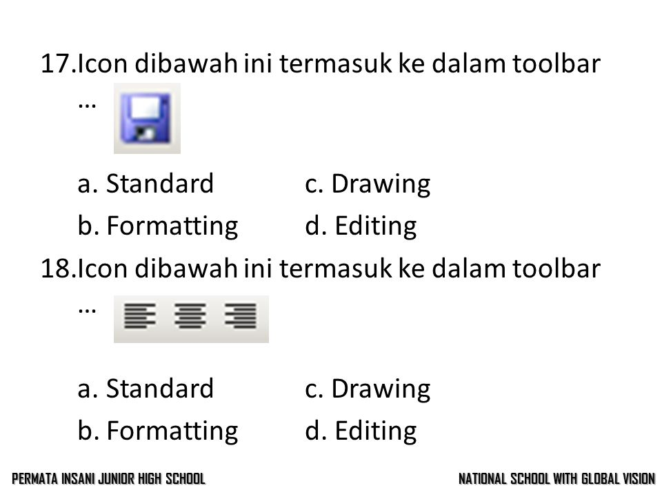 16.Formula atau rumus untuk menghitung jumlah dalam Ms. Excel adalah … a.averagec. sum b.ifd. max 17.Icon dibawah ini termasuk ke dalam toolbar … a.St