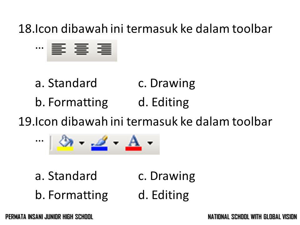 17.Icon dibawah ini termasuk ke dalam toolbar … a.Standardc. Drawing b.Formattingd. Editing 18.Icon dibawah ini termasuk ke dalam toolbar … a.Standard