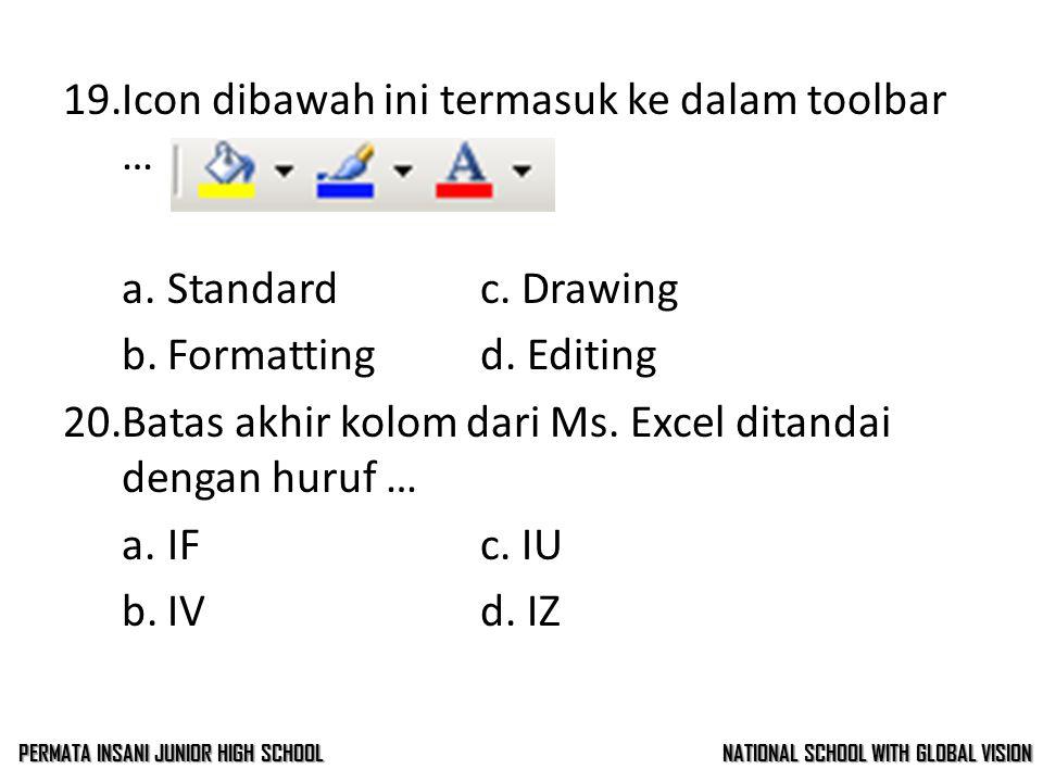 18.Icon dibawah ini termasuk ke dalam toolbar … a.Standardc. Drawing b.Formattingd. Editing 19.Icon dibawah ini termasuk ke dalam toolbar … a.Standard