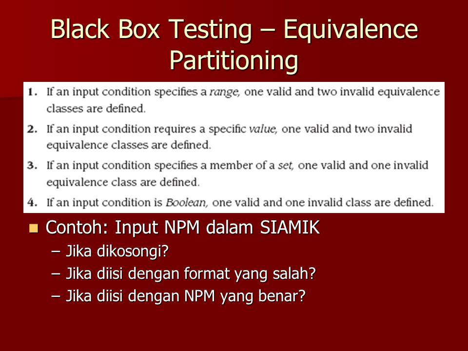 Black Box Testing – Equivalence Partitioning Contoh: Input NPM dalam SIAMIK Contoh: Input NPM dalam SIAMIK –Jika dikosongi? –Jika diisi dengan format