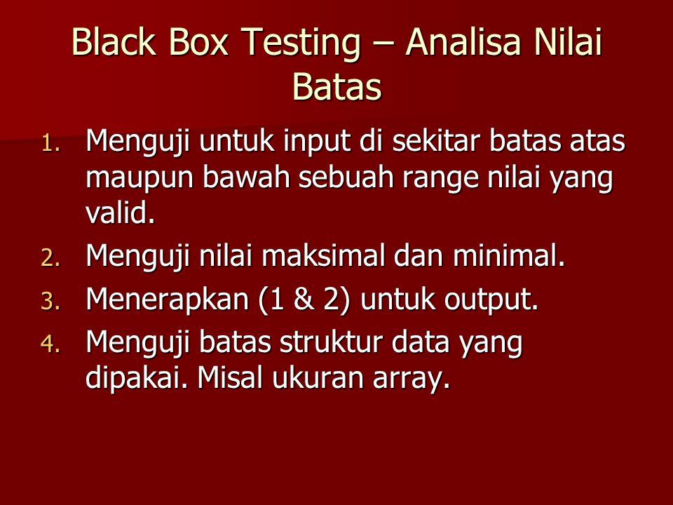 Black Box Testing – Analisa Nilai Batas 1. Menguji untuk input di sekitar batas atas maupun bawah sebuah range nilai yang valid. 2. Menguji nilai maks