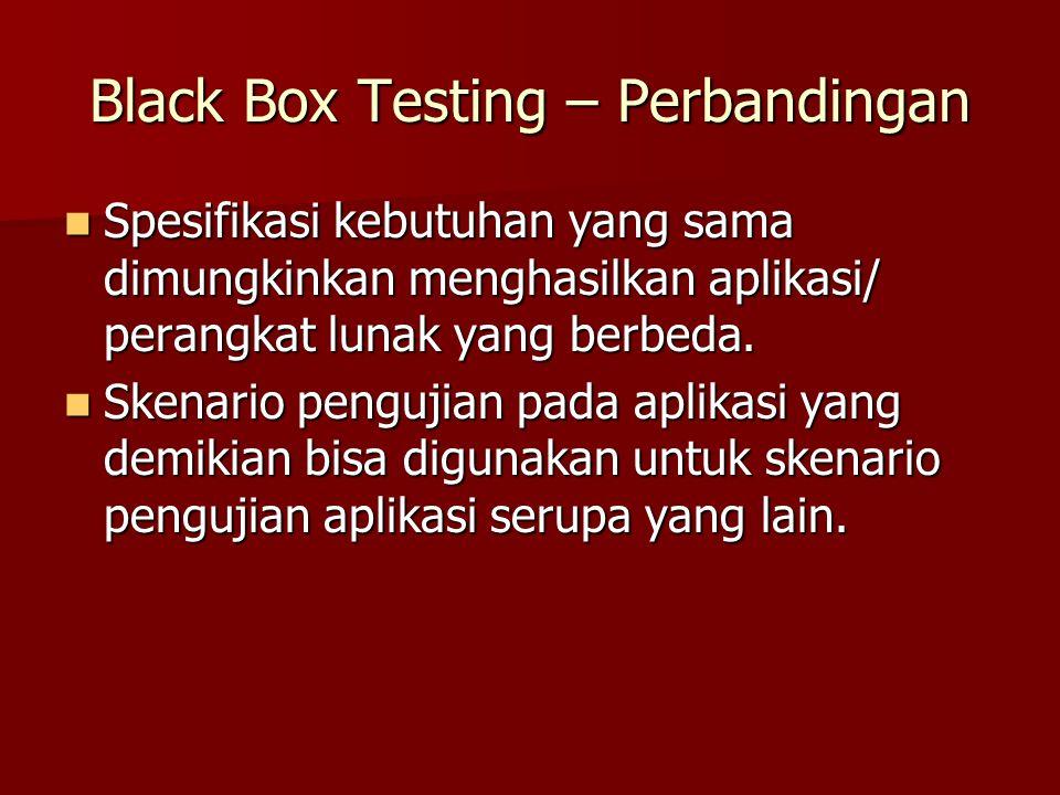 Black Box Testing – Perbandingan Spesifikasi kebutuhan yang sama dimungkinkan menghasilkan aplikasi/ perangkat lunak yang berbeda. Spesifikasi kebutuh