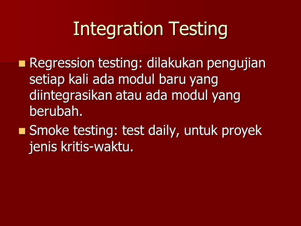 Integration Testing Regression testing: dilakukan pengujian setiap kali ada modul baru yang diintegrasikan atau ada modul yang berubah.