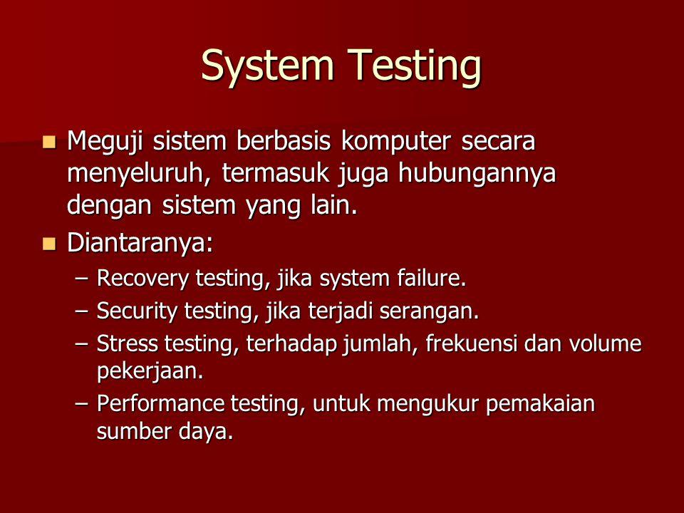 System Testing Meguji sistem berbasis komputer secara menyeluruh, termasuk juga hubungannya dengan sistem yang lain.