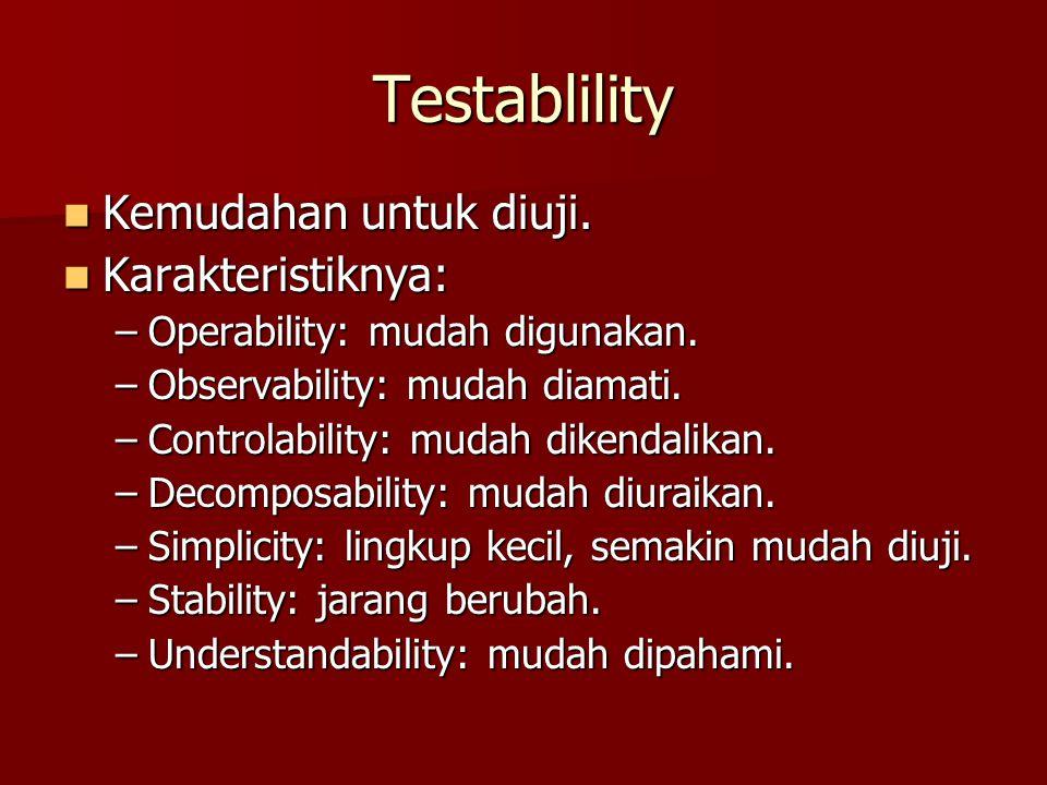 Testablility Kemudahan untuk diuji. Kemudahan untuk diuji. Karakteristiknya: Karakteristiknya: –Operability: mudah digunakan. –Observability: mudah di