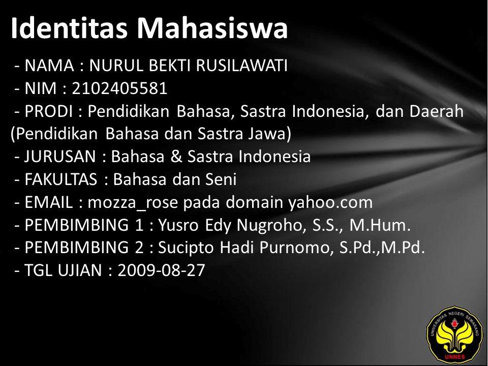 Identitas Mahasiswa - NAMA : NURUL BEKTI RUSILAWATI - NIM : 2102405581 - PRODI : Pendidikan Bahasa, Sastra Indonesia, dan Daerah (Pendidikan Bahasa dan Sastra Jawa) - JURUSAN : Bahasa & Sastra Indonesia - FAKULTAS : Bahasa dan Seni - EMAIL : mozza_rose pada domain yahoo.com - PEMBIMBING 1 : Yusro Edy Nugroho, S.S., M.Hum.