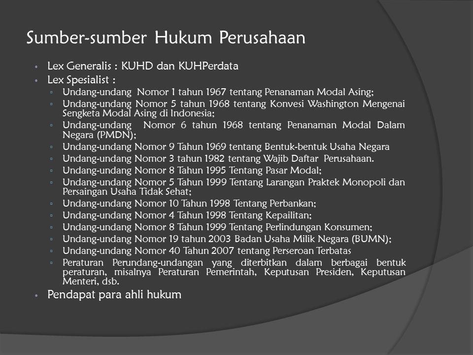 Sumber-sumber Hukum Perusahaan Lex Generalis : KUHD dan KUHPerdata Lex Spesialist : ▫ Undang-undang Nomor 1 tahun 1967 tentang Penanaman Modal Asing; ▫ Undang-undang Nomor 5 tahun 1968 tentang Konvesi Washington Mengenai Sengketa Modal Asing di Indonesia; ▫ Undang-undang Nomor 6 tahun 1968 tentang Penanaman Modal Dalam Negara (PMDN); ▫ Undang-undang Nomor 9 Tahun 1969 tentang Bentuk-bentuk Usaha Negara ▫ Undang-undang Nomor 3 tahun 1982 tentang Wajib Daftar Perusahaan.