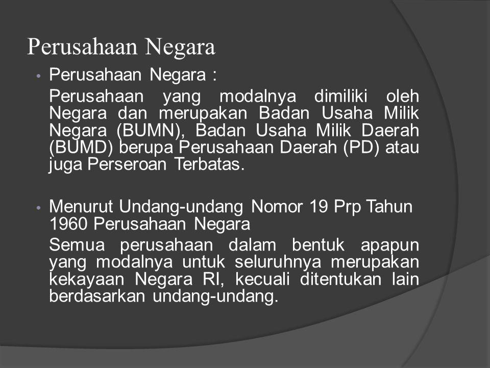 Perusahaan Negara Perusahaan Negara : Perusahaan yang modalnya dimiliki oleh Negara dan merupakan Badan Usaha Milik Negara (BUMN), Badan Usaha Milik Daerah (BUMD) berupa Perusahaan Daerah (PD) atau juga Perseroan Terbatas.