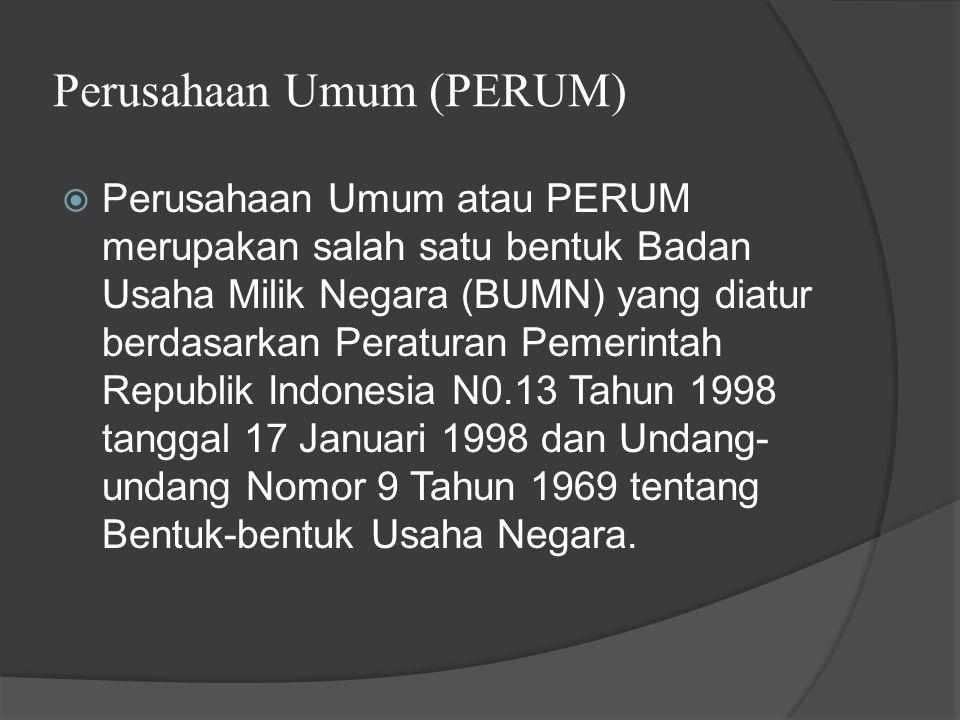 Perusahaan Umum (PERUM)  Perusahaan Umum atau PERUM merupakan salah satu bentuk Badan Usaha Milik Negara (BUMN) yang diatur berdasarkan Peraturan Pemerintah Republik Indonesia N0.13 Tahun 1998 tanggal 17 Januari 1998 dan Undang- undang Nomor 9 Tahun 1969 tentang Bentuk-bentuk Usaha Negara.