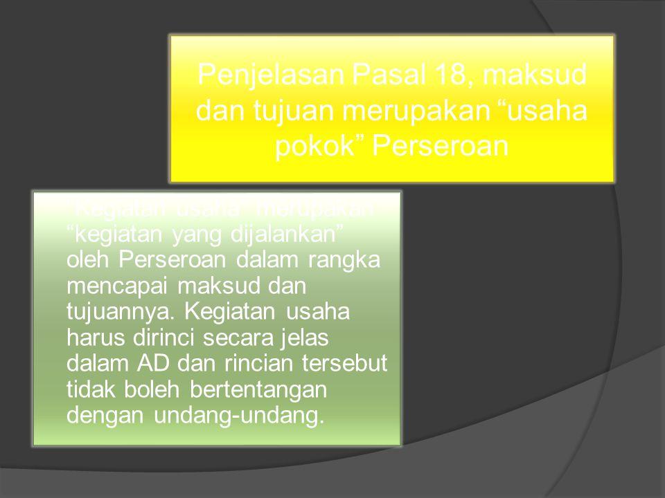 Penjelasan Pasal 18, maksud dan tujuan merupakan usaha pokok Perseroan Kegiatan usaha merupakan kegiatan yang dijalankan oleh Perseroan dalam rangka mencapai maksud dan tujuannya.