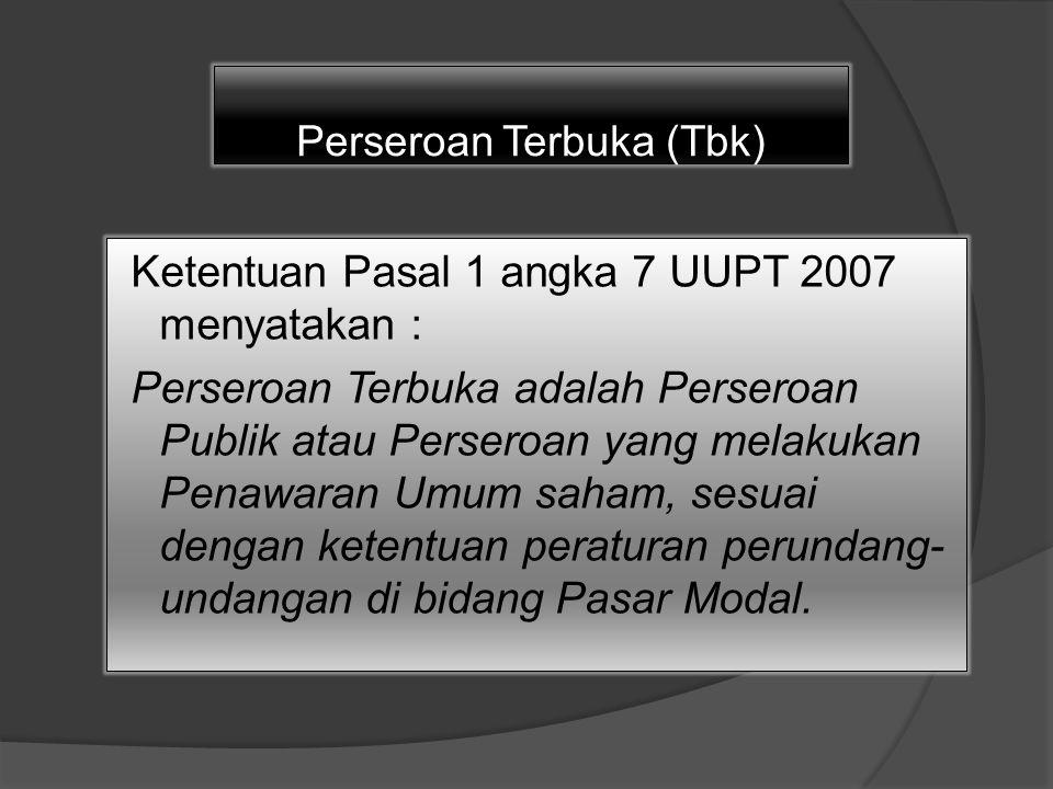Perseroan Terbuka (Tbk) Ketentuan Pasal 1 angka 7 UUPT 2007 menyatakan : Perseroan Terbuka adalah Perseroan Publik atau Perseroan yang melakukan Penawaran Umum saham, sesuai dengan ketentuan peraturan perundang- undangan di bidang Pasar Modal.