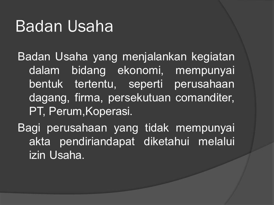 Badan Usaha Badan Usaha yang menjalankan kegiatan dalam bidang ekonomi, mempunyai bentuk tertentu, seperti perusahaan dagang, firma, persekutuan comanditer, PT, Perum,Koperasi.