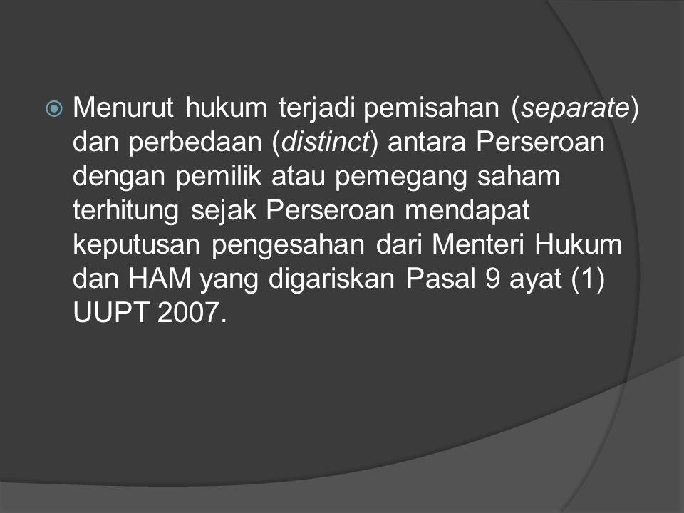  Menurut hukum terjadi pemisahan (separate) dan perbedaan (distinct) antara Perseroan dengan pemilik atau pemegang saham terhitung sejak Perseroan mendapat keputusan pengesahan dari Menteri Hukum dan HAM yang digariskan Pasal 9 ayat (1) UUPT 2007.