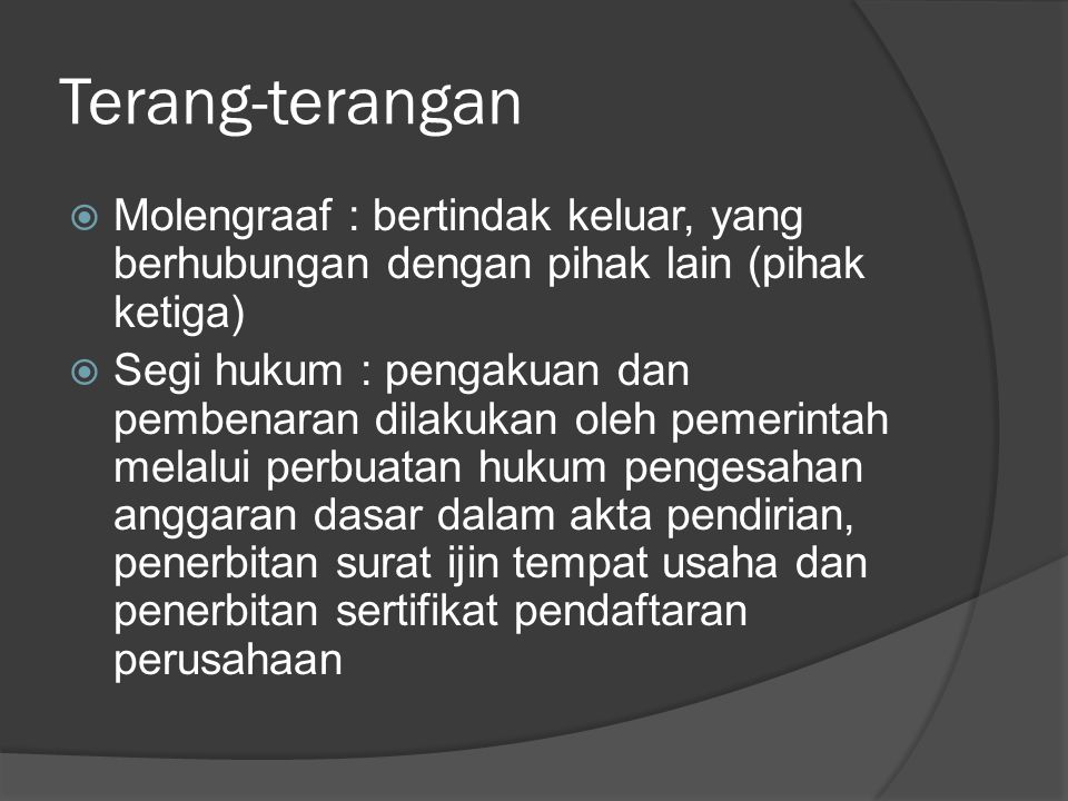 Terang-terangan  Molengraaf : bertindak keluar, yang berhubungan dengan pihak lain (pihak ketiga)  Segi hukum : pengakuan dan pembenaran dilakukan oleh pemerintah melalui perbuatan hukum pengesahan anggaran dasar dalam akta pendirian, penerbitan surat ijin tempat usaha dan penerbitan sertifikat pendaftaran perusahaan