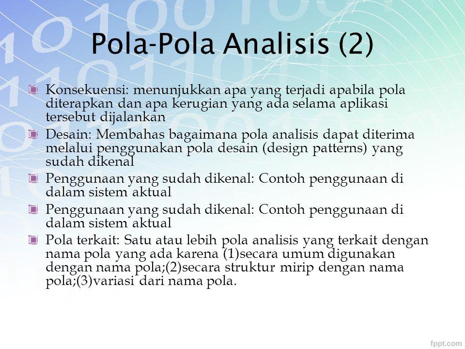 Pola-Pola Analisis (2) Konsekuensi: menunjukkan apa yang terjadi apabila pola diterapkan dan apa kerugian yang ada selama aplikasi tersebut dijalankan