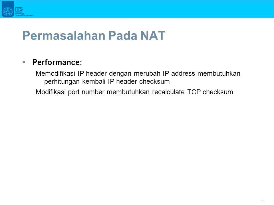 15 Permasalahan Pada NAT  Performance: Memodifikasi IP header dengan merubah IP address membutuhkan perhitungan kembali IP header checksum Modifikasi port number membutuhkan recalculate TCP checksum