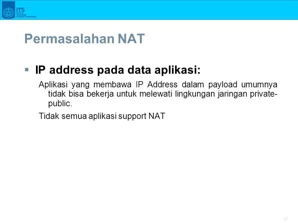 17 Permasalahan NAT  IP address pada data aplikasi: Aplikasi yang membawa IP Address dalam payload umumnya tidak bisa bekerja untuk melewati lingkungan jaringan private- public.
