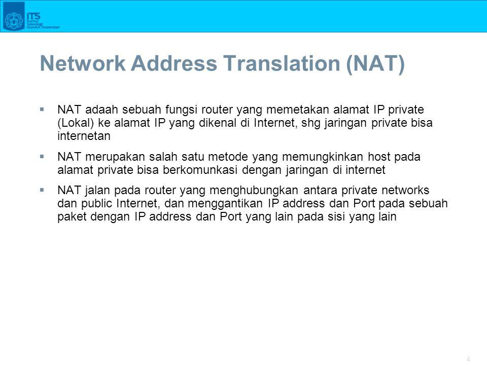 4 Network Address Translation (NAT)  NAT adaah sebuah fungsi router yang memetakan alamat IP private (Lokal) ke alamat IP yang dikenal di Internet, shg jaringan private bisa internetan  NAT merupakan salah satu metode yang memungkinkan host pada alamat private bisa berkomunkasi dengan jaringan di internet  NAT jalan pada router yang menghubungkan antara private networks dan public Internet, dan menggantikan IP address dan Port pada sebuah paket dengan IP address dan Port yang lain pada sisi yang lain