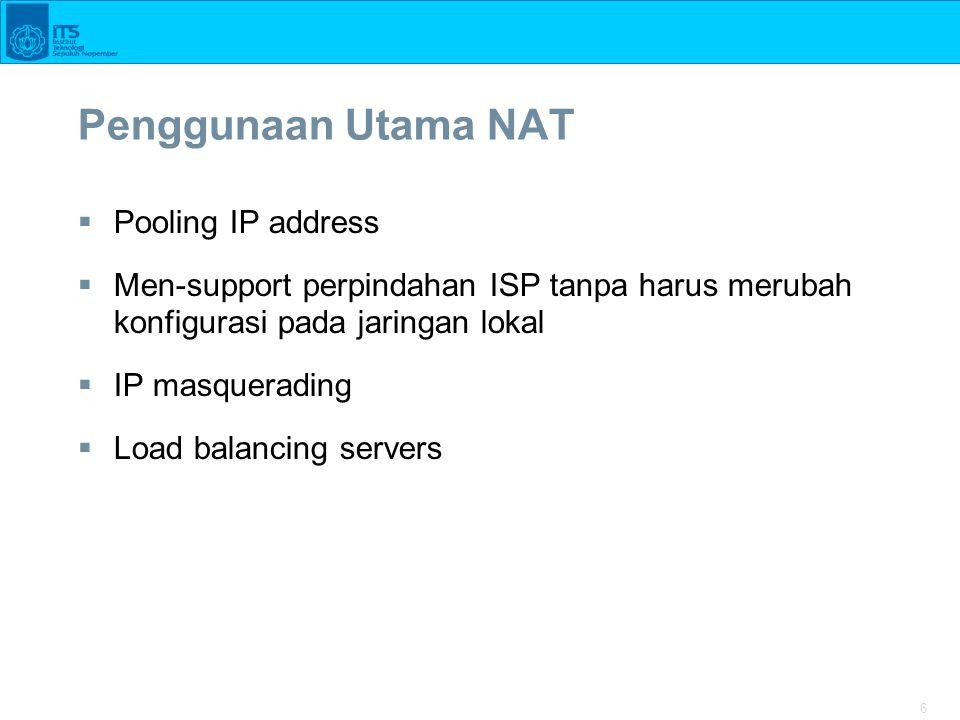 6 Penggunaan Utama NAT  Pooling IP address  Men-support perpindahan ISP tanpa harus merubah konfigurasi pada jaringan lokal  IP masquerading  Load balancing servers