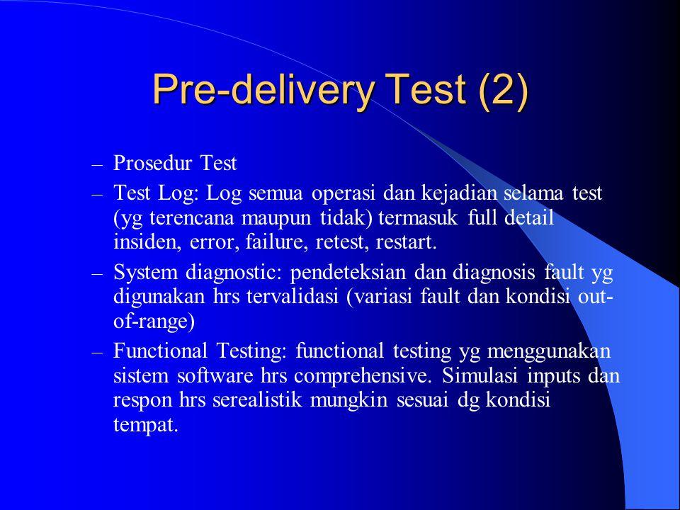 Pre-delivery Test (3) – Test Summary: lsiting semua kegagalan test (termasuk pengulangan), kejadian yg tidak dapat dijelaskan dan non-conformances thd Functional test – Test Failure: aksi utk meresolve failure dan masalah yg mucul selama pengujian, – Kejelasan pengiriman,