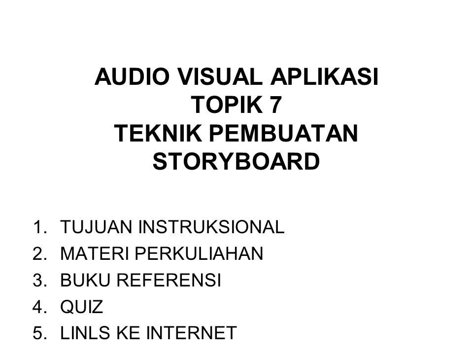 AUDIO VISUAL APLIKASI TOPIK 7 TEKNIK PEMBUATAN STORYBOARD 1.TUJUAN INSTRUKSIONAL 2.MATERI PERKULIAHAN 3.BUKU REFERENSI 4.QUIZ 5.LINLS KE INTERNET