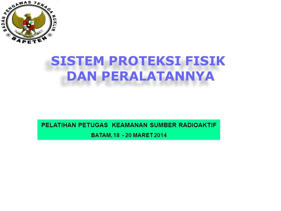 SISTEM PROTEKSI FISIK DAN PERALATANNYA SISTEM PROTEKSI FISIK DAN PERALATANNYA PELATIHAN PETUGAS KEAMANAN SUMBER RADIOAKTIF BATAM, 18 - 20 MARET 2014