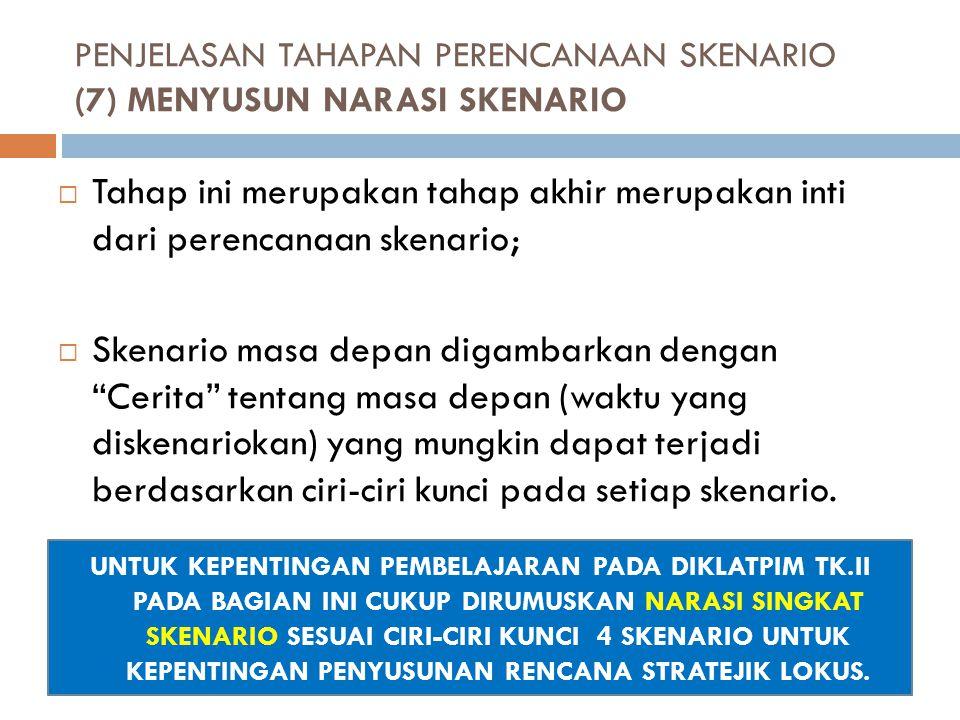 PENJELASAN TAHAPAN PERENCANAAN SKENARIO (7) MENYUSUN NARASI SKENARIO  Tahap ini merupakan tahap akhir merupakan inti dari perencanaan skenario;  Ske
