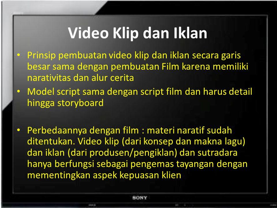 Video Klip dan Iklan Prinsip pembuatan video klip dan iklan secara garis besar sama dengan pembuatan Film karena memiliki narativitas dan alur cerita Model script sama dengan script film dan harus detail hingga storyboard Perbedaannya dengan film : materi naratif sudah ditentukan.