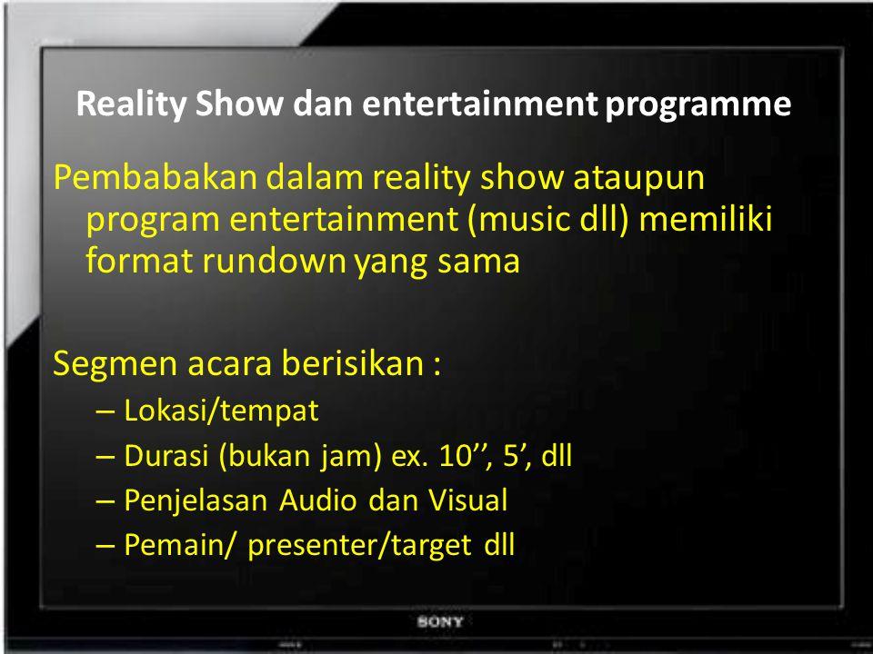Reality Show dan entertainment programme Pembabakan dalam reality show ataupun program entertainment (music dll) memiliki format rundown yang sama Segmen acara berisikan : – Lokasi/tempat – Durasi (bukan jam) ex.