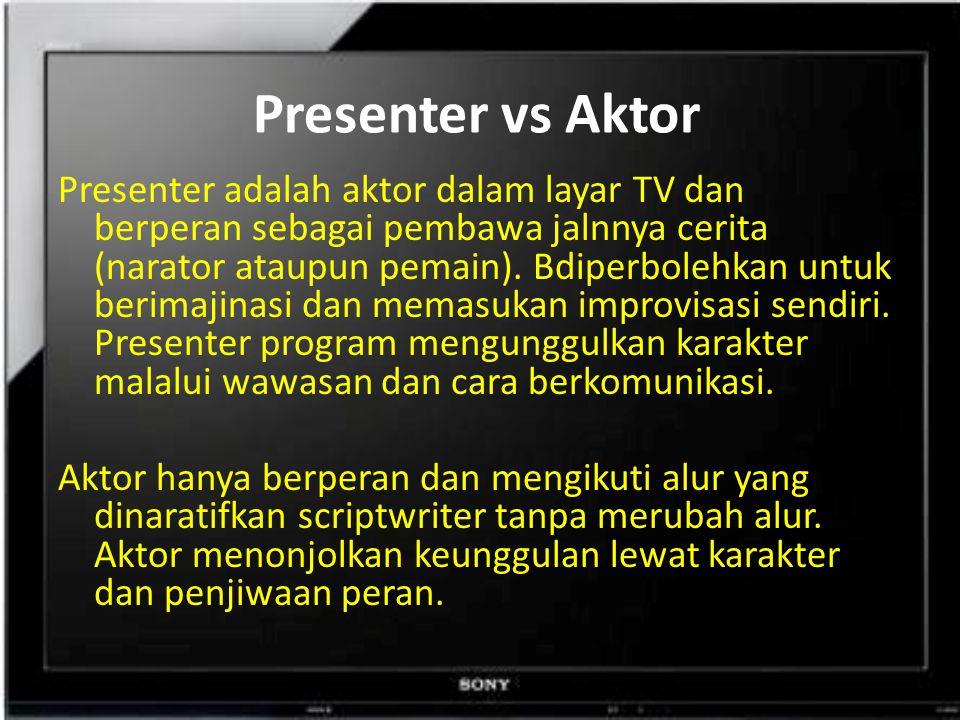 Presenter vs Aktor Presenter adalah aktor dalam layar TV dan berperan sebagai pembawa jalnnya cerita (narator ataupun pemain).