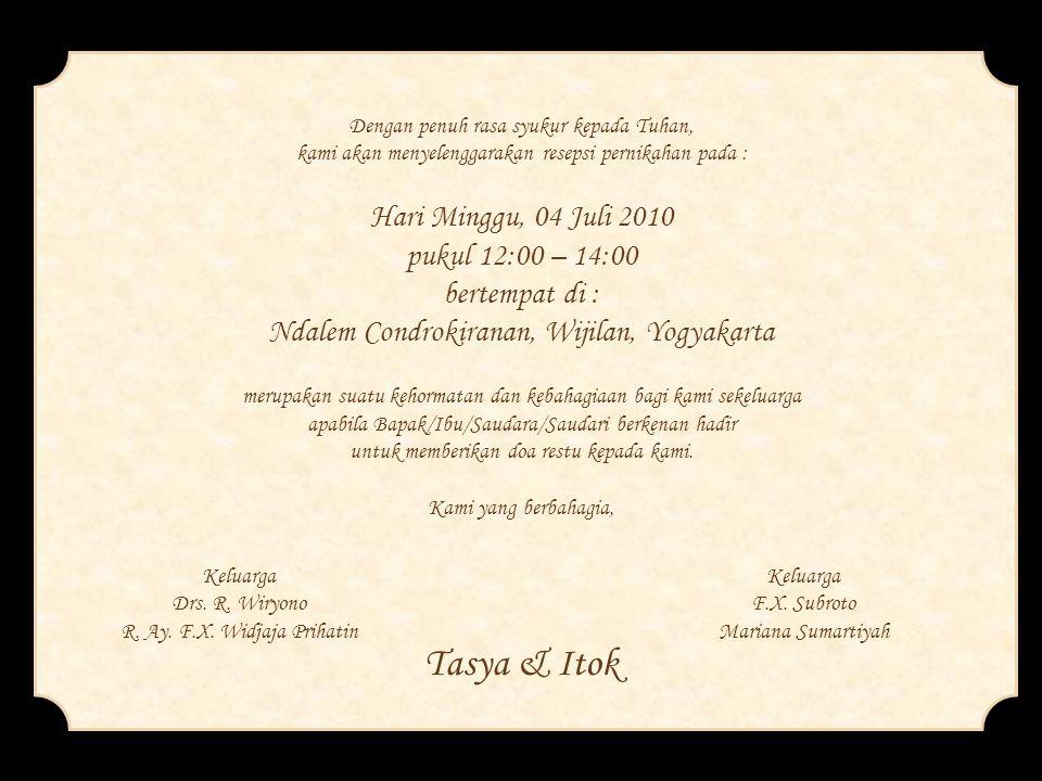 Dengan penuh rasa syukur kepada Tuhan, kami akan menyelenggarakan resepsi pernikahan pada : Hari Minggu, 04 Juli 2010 pukul 12:00 – 14:00 bertempat di