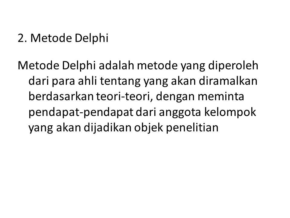 2. Metode Delphi Metode Delphi adalah metode yang diperoleh dari para ahli tentang yang akan diramalkan berdasarkan teori-teori, dengan meminta pendap