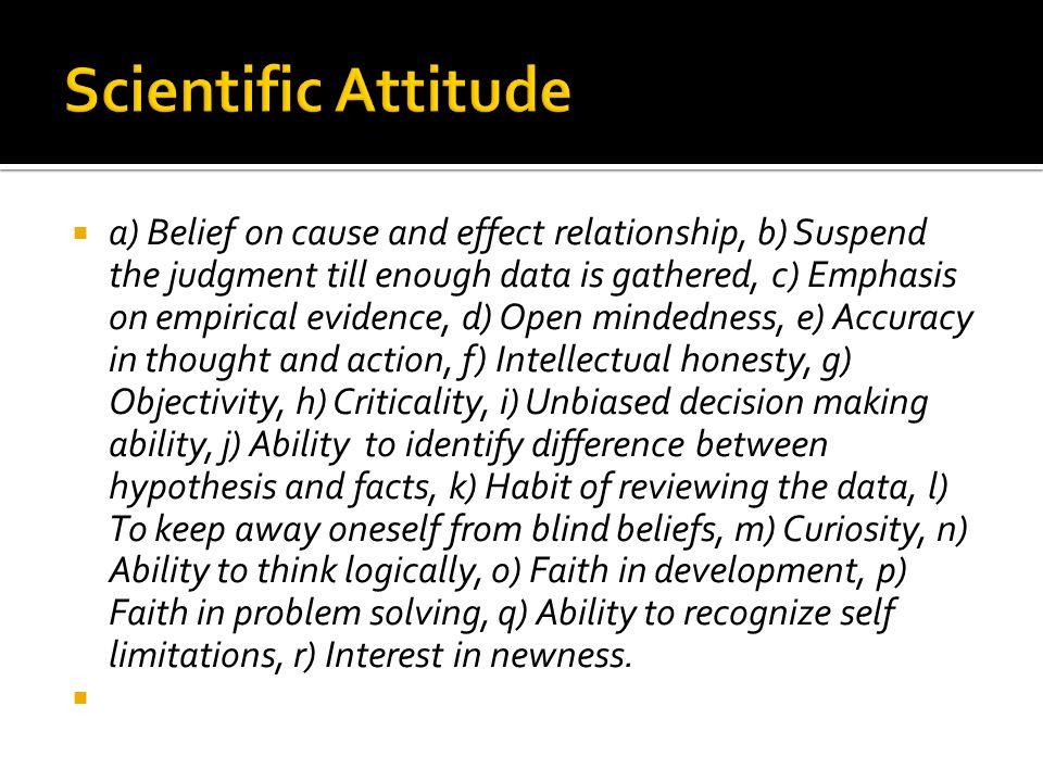  a) Belief on cause and effect relationship, b) Suspend the judgment till enough data is gathered, c) Emphasis on empirical evidence, d) Open mindedness, e) Accuracy in thought and action, f) Intellectual honesty, g) Objectivity, h) Criticality, i) Unbiased decision making ability, j) Ability to identify difference between hypothesis and facts, k) Habit of reviewing the data, l) To keep away oneself from blind beliefs, m) Curiosity, n) Ability to think logically, o) Faith in development, p) Faith in problem solving, q) Ability to recognize self limitations, r) Interest in newness.
