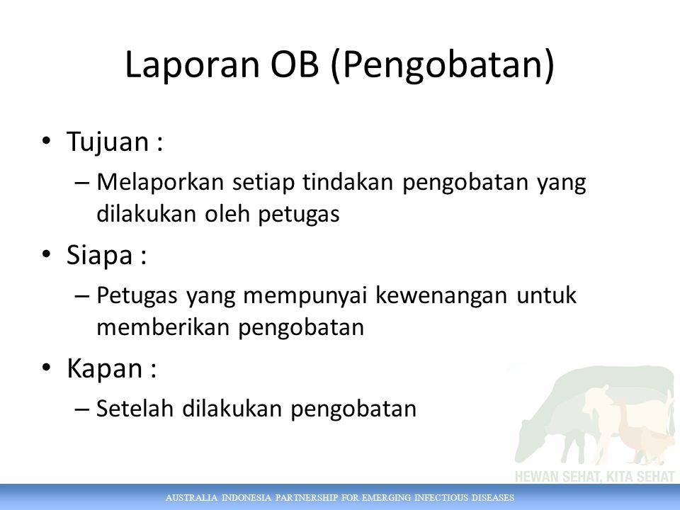 AUSTRALIA INDONESIA PARTNERSHIP FOR EMERGING INFECTIOUS DISEASES Laporan OB (Pengobatan) Tujuan : – Melaporkan setiap tindakan pengobatan yang dilakuk