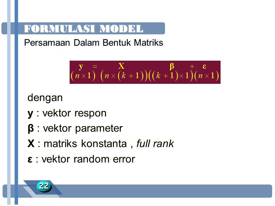FORMULASI MODEL 2222 dengan y : vektor respon β : vektor parameter X : matriks konstanta, full rank ε : vektor random error dengan y : vektor respon β