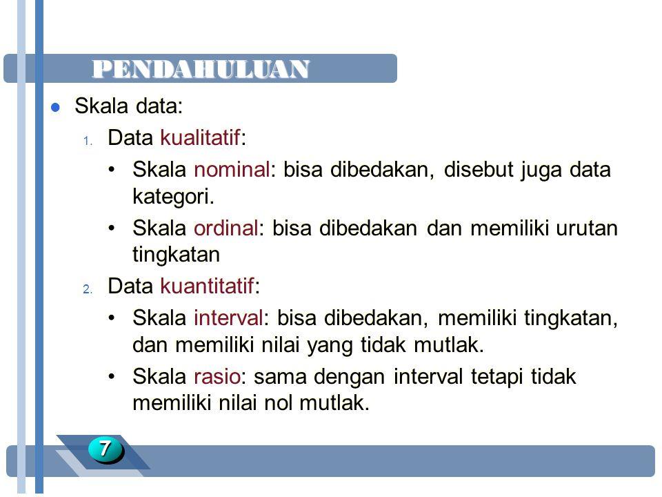 PENDAHULUAN 77 l Skala data: 1. Data kualitatif: Skala nominal: bisa dibedakan, disebut juga data kategori. Skala ordinal: bisa dibedakan dan memiliki