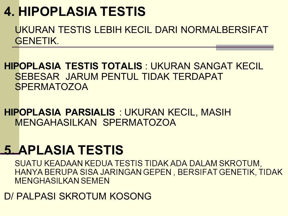 4. HIPOPLASIA TESTIS UKURAN TESTIS LEBIH KECIL DARI NORMALBERSIFAT GENETIK. HIPOPLASIA TESTIS TOTALIS : UKURAN SANGAT KECIL SEBESAR JARUM PENTUL TIDAK